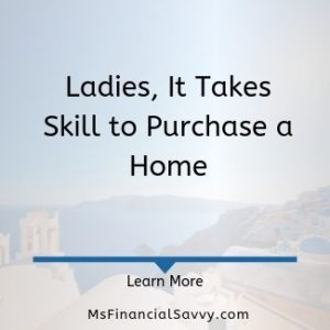 Ladies, it takes skills to purchase a home 5 things to consider for first time home buyers
